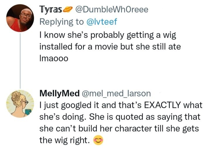 Font - Tyrase @DumbleWhOreee Replying to @lvteef I know she's probably getting a wig installed for a movie but she still ate Imaooo MellyMed @mel_med_larson I just googled it and that's EXACTLY what she's doing. She is quoted as saying that she can't build her character till she gets the wig right.
