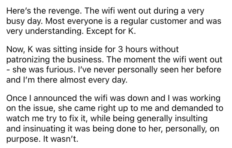 Font - Here's the revenge. The wifi went out during a very busy day. Most everyone is a regular customer and was very understanding. Except for K. Now, K was sitting inside for 3 hours without patronizing the business. The moment the wifi went out - she was furious. I've never personally seen her before and l'm there almost every day. Once I announced the wifi was down and I was working on the issue, she came right up to me and demanded to watch me try to fix it, while being generally insulting