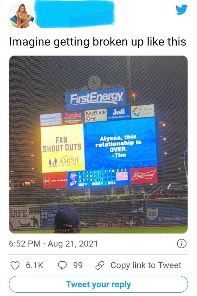 Blue - Imagine getting broken up like this FirstEnergy Ples KeyBank Jw Summa Bealth INTa hec FAN SHOUT OUTS Alyssa, this relationship is OVER. -Tim AMISH COUNTR 12345s 010000 1Budiweiser 2010402 MISO STESO WISO SHFE ENorthern Ohio Ho 6:52 PM · Aug 21, 2021 6.1K 99 O Copy link to Tweet Tweet your reply