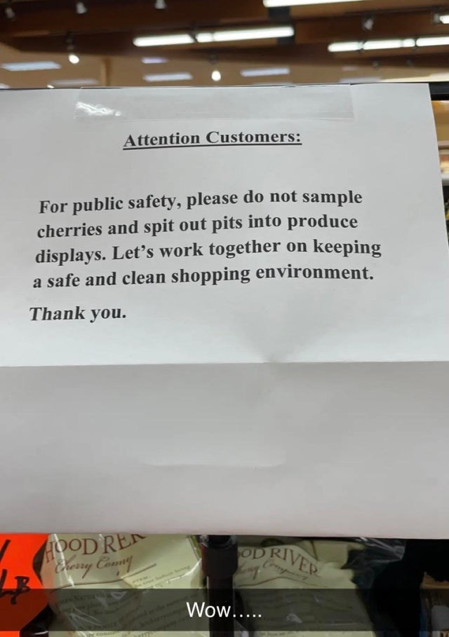 Font - Attention Customers: For public safety, please do not sample cherries and spit out pits into produce displays. Let's work together on keeping a safe and clean shopping environment. Thank you. HOOD RE Cery Comm OD RIVER Comp ww. Wow....