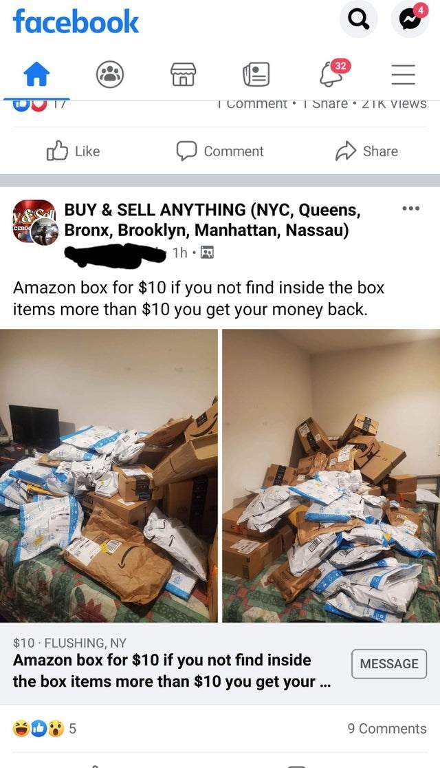 Product - facebook 32 T Comment : I Snare• 21K Views O Like Comment Share ES BUY & SELL ANYTHING (NYC, Queens, Bronx, Brooklyn, Manhattan, Nassau) ... CEBO 1h • A Amazon box for $10 if you not find inside the box items more than $10 you get your money back. $10 FLUSHING, NY Amazon box for $10 if you not find inside the box items more than $10 you get your ... MESSAGE 9 Comments