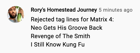 Font - Rory's Homestead Journey 5 minutes ago Rejected tag lines for Matrix 4: Neo Gets His Groove Back Revenge of The Smith I Still Know Kung Fu