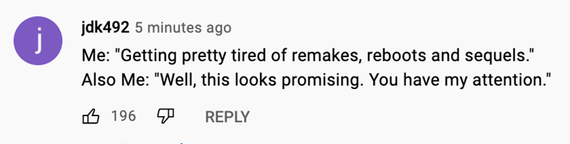 """Plant - jdk492 5 minutes ago j Me: """"Getting pretty tired of remakes, reboots and sequels."""" Also Me: """"Well, this looks promising. You have my attention."""" 6 196 REPLY"""