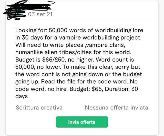 Font - 03 set 21 Looking for: 50,000 words of worldbuilding lore in 30 days for a vampire worldbuilding project. Will need to write places ,vampire clans, humanlike alien tribes/cities for this world. Budget is $66/£50, no higher. Word count is 50,000, no lower. To make this clear, sorry but the word cont is not going down or the budget going up. Read the file for the code word. No code word, no hire. Budget: $65, Duration: 30 days Scrittura creativa Nessuna offerta inviata Invia offerta