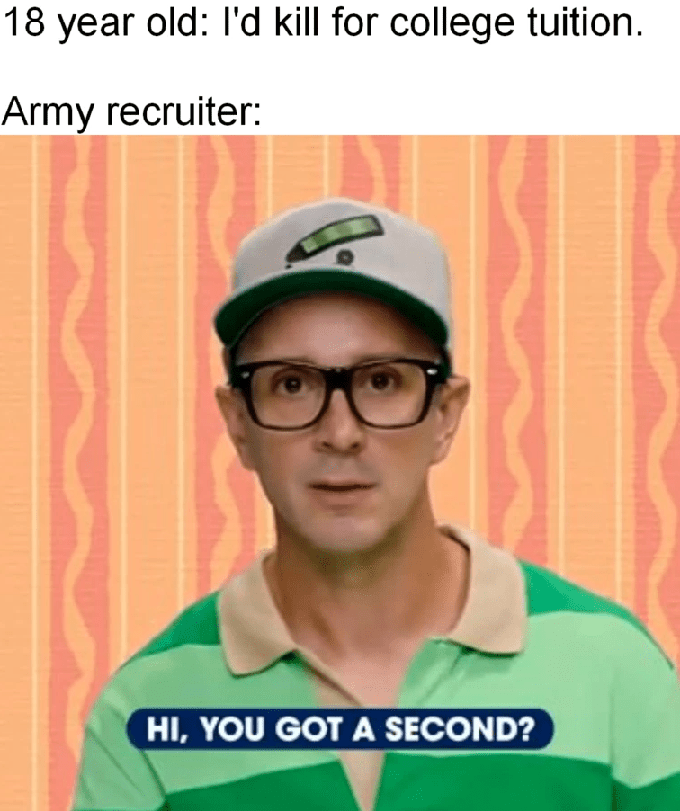 Clothing - 18 year old: l'd kill for college tuition. Army recruiter: HI, YOU GOT A SECOND?