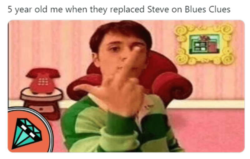 Product - 5 year old me when they replaced Steve on Blues Clues