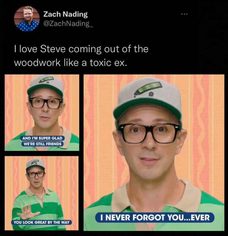 Glasses - Zach Nading @ZachNading_ I love Steve coming out of the woodwork like a toxic ex. AND I'M SUPER GLAD WE'RE STILL FRIENDS I NEVER FORGOT YOU...EVER YOU LOOK GREAT BY THE WAY