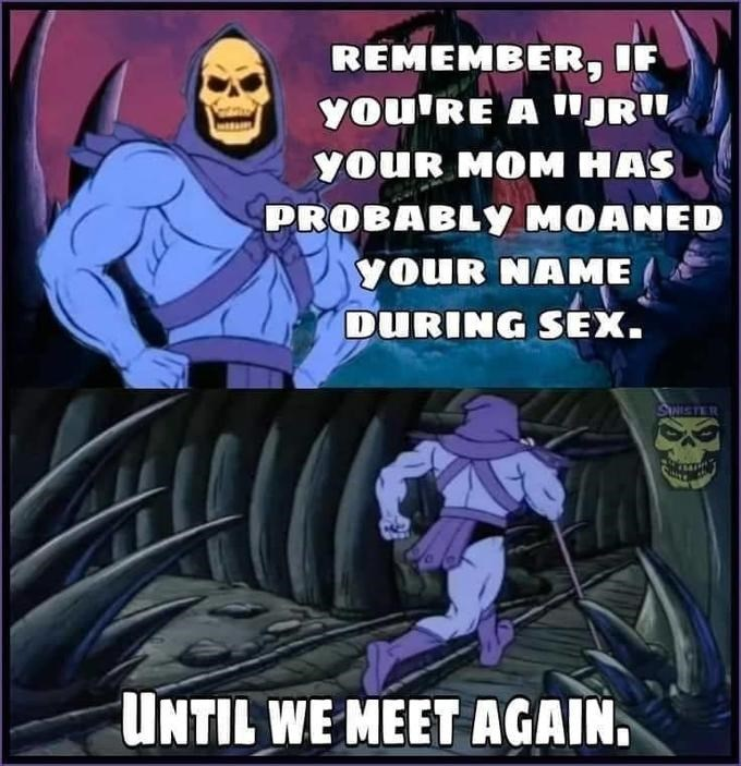 """Cartoon - REMEMBER, IF you'RE A """"JRI youR MOM HAS PROBABLY MOANED yoUR NAME DURING SEX. SWISTER UNTIL WE MEET AGAIN."""