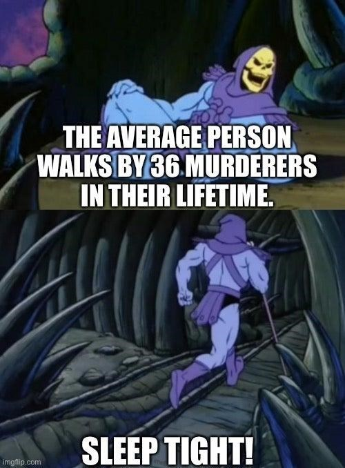 Cartoon - THE AVERAGE PERSON WALKS BY 36 MURDERERS IN THEIR LIFETIME. SLEEP TIGHT! imgflip.com