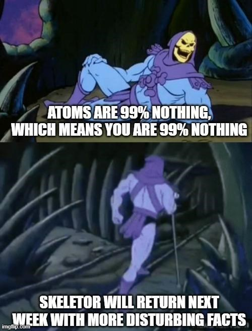 Purple - ATOMS ARE 99% NOTHING, WHICH MEANS YOU ARE 99% NOTHING SKELETOR WILL RETURN NEXT WEEK WITH MORE DISTURBING FACTS imgflip.com