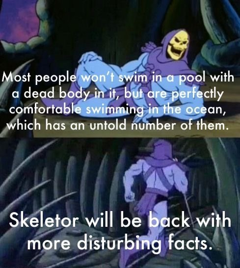 Organ - Most people won't swim in a pool with a dead body in if, but are perfectly comfortable swimming in the ocean, which has an untold number of them. Skeletor will be back with more disturbing facts.
