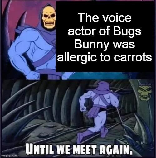 Cartoon - The voice actor of Bugs Bunny was allergic to carrots UNTIL WE MEET AGAIN. imgflip.com
