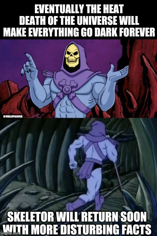 Cartoon - EVENTUALLY THE HEAT DEATH OF THE UNIVERSE WILL MAKE EVERYTHING GO DARK FOREVER WHULLOPALOOZA SKELETOR WILL RETURN SOON WITH MORE DISTURBING FACTS imgflip.com