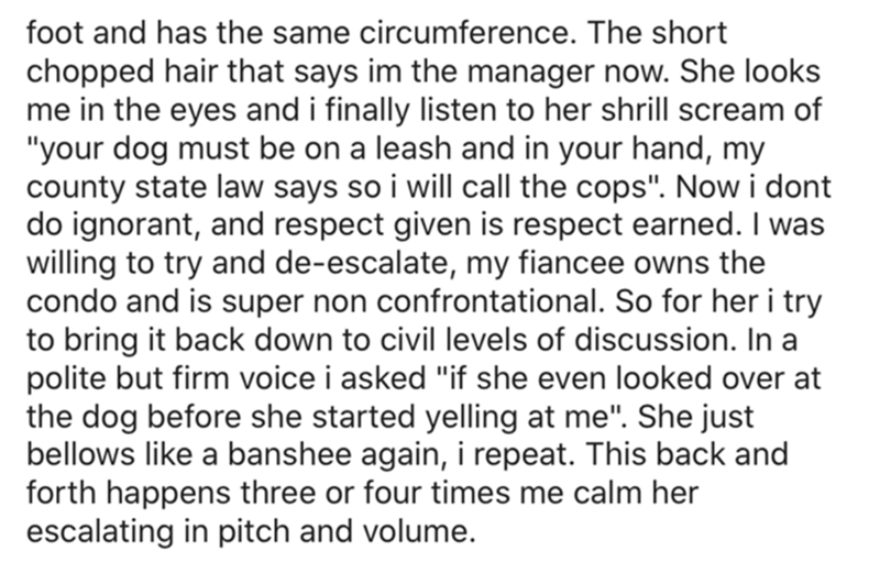 """Font - foot and has the same circumference. The short chopped hair that says im the manager now. She looks me in the eyes and i finally listen to her shrill scream of """"your dog must be on a leash and in your hand, my county state law says so i will call the cops"""". Now i dont do ignorant, and respect given is respect earned. I was willing to try and de-escalate, my fiancee owns the condo and is super non confrontational. So for her i try to bring it back down to civil levels of discussion. In a p"""