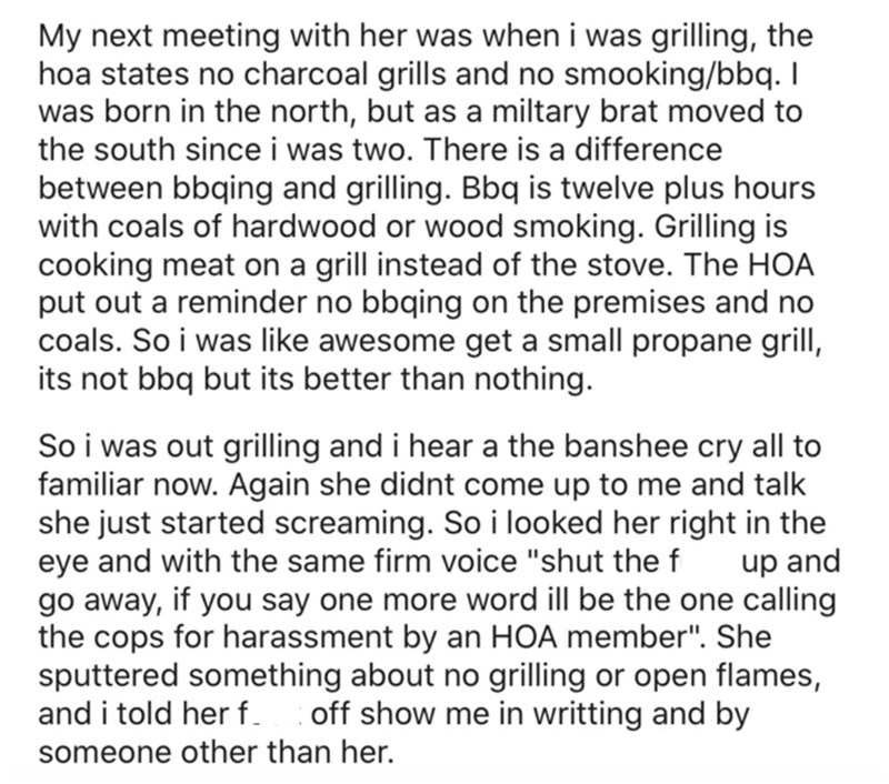 Font - My next meeting with her was when i was grilling, the hoa states no charcoal grills and no smooking/bbq. I was born in the north, but as a miltary brat moved to the south since i was two. There is a difference between bbqing and grilling. Bbq is twelve plus hours with coals of hardwood or wood smoking. Grilling is cooking meat on a grill instead of the stove. The HOA put out a reminder no bbqing on the premises and no coals. So i was like awesome get a small propane grill, its not bbq but