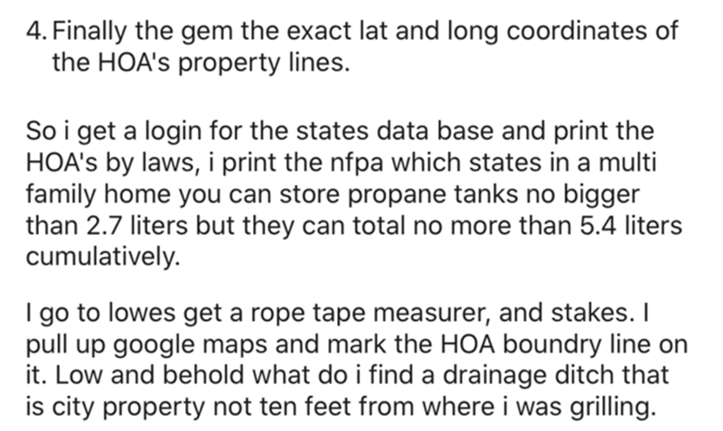 Font - 4. Finally the gem the exact lat and long coordinates of the HOA's property lines. So i get a login for the states data base and print the HOA's by laws, i print the nfpa which states in a multi family home you can store propane tanks no bigger than 2.7 liters but they can total no more than 5.4 liters cumulatively. I go to lowes get a rope tape measurer, and stakes. I pull up google maps and mark the HOA boundry line on it. Low and behold what do i find a drainage ditch that is city prop