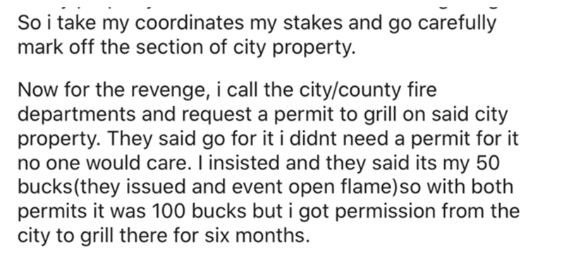 Font - So i take my coordinates my stakes and go carefully mark off the section of city property. Now for the revenge, i call the city/county fire departments and request a permit to grill on said city property. They said go for it i didnt need a permit for it no one would care. I insisted and they said its my 50 bucks(they issued and event open flame)so with both permits it was 100 bucks but i got permission from the city to grill there for six months.