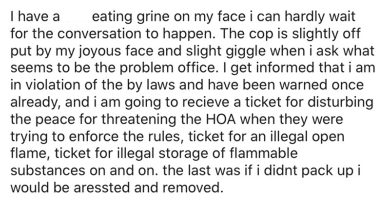 Font - I have a for the conversation to happen. The cop is slightly off put by my joyous face and slight giggle when i ask what seems to be the problem office. I get informed that i am in violation of the by laws and have been warned once already, and i am going to recieve a ticket for disturbing the peace for threatening the HOA when they were trying to enforce the rules, ticket for an illegal open flame, ticket for illegal storage of flammable substances on and on. the last was if i didnt pack