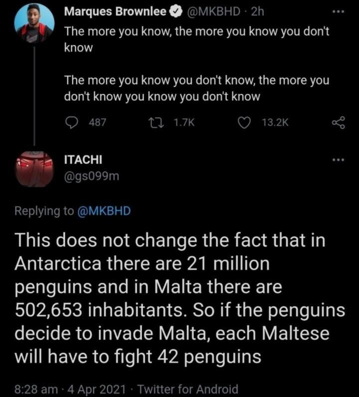 Font - Marques Brownlee @MKBHD 2h The more you know, the more you know you don't know The more you know you don't know, the more you don't know you know you don't know 487 27 1.7K 13.2K ITACHI @gs099m Replying to @MKBHD This does not change the fact that in Antarctica there are 21 million penguins and in Malta there are 502,653 inhabitants. So if the penguins decide to invade Malta, each Maltese will have to fight 42 penguins 8:28 am 4 Apr 2021 · Twitter for Android