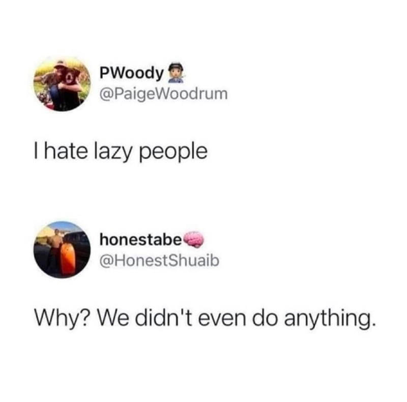 Font - PWoody @PaigeWoodrum Ihate lazy people honestabe @HonestShuaib Why? We didn't even do anything.