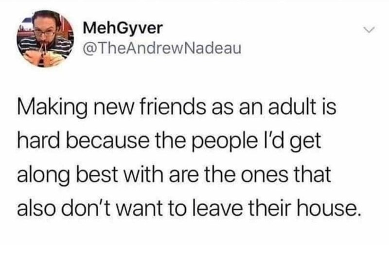 Font - MehGyver @TheAndrewNadeau Making new friends as an adult is hard because the people l'd get along best with are the ones that also don't want to leave their house.