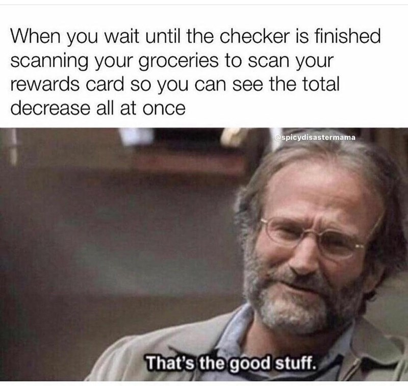 Beard - When you wait until the checker is finished scanning your groceries to scan your rewards card so you can see the total decrease all at once @spicydisastermama That's the good stuff.