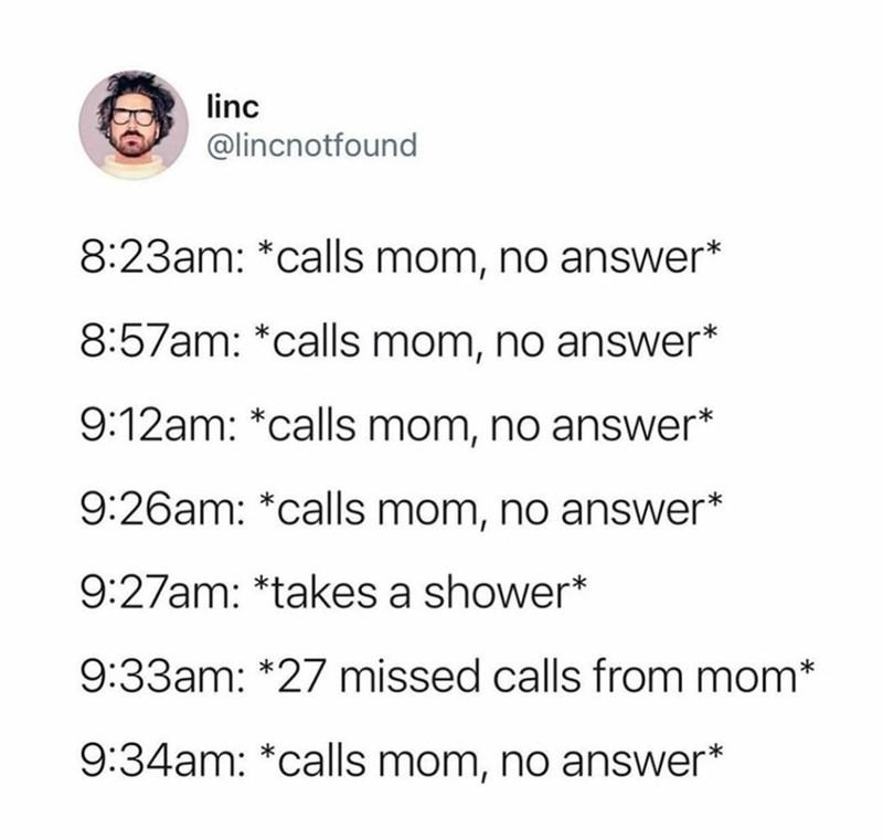 Font - linc @lincnotfound 8:23am: *calls mom, no answer* 8:57am: *calls mom, no answer* 9:12am: *calls mom, no answer* 9:26am: *calls mom, no answer* 9:27am: *takes a shower* 9:33am: *27 missed calls from mom* 9:34am: *calls mom, no answer*