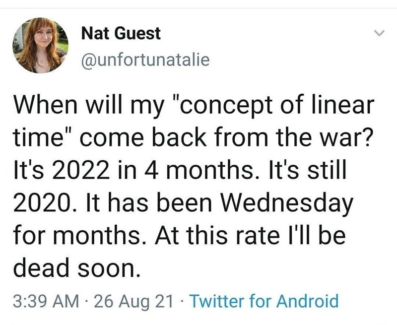 """Font - Nat Guest @unfortunatalie When will my """"concept of linear time"""" come back from the war? It's 2022 in 4 months. It's still 2020. It has been Wednesday for months. At this rate l'll be dead soon. 3:39 AM · 26 Aug 21 · Twitter for Android"""