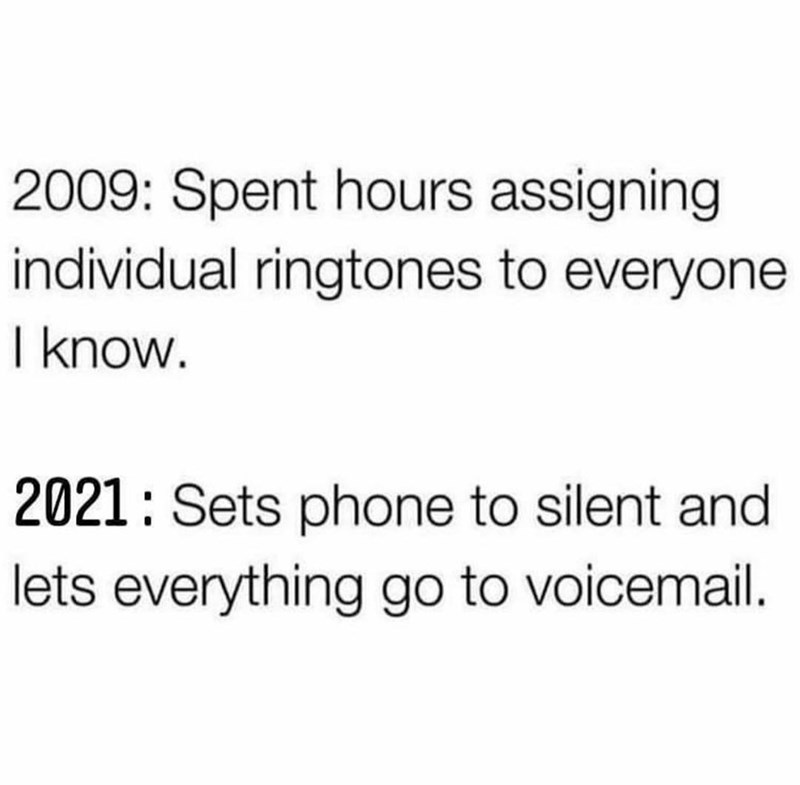 Font - 2009: Spent hours assigning individual ringtones to everyone I know. 2021: Sets phone to silent and lets everything go to voicemail.