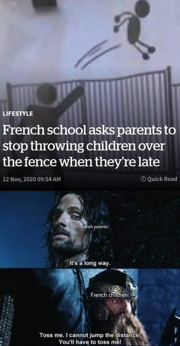 Head - LIFESTYLE French school asks parents to stop throwing children over the fence when they're late 12 Nov, 2020 09:54 AM O Quick Read French parents It's a long way. French children Toss me. I cannot jump the distance! You'll have to toss me!