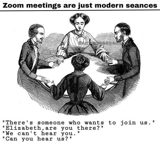 """Hair - Zoom meetings are just modern seances """"There's someone who wants to join us. """"Elizabeth, are you there?"""" """"We can't hear you. """"Can you hear us? """""""