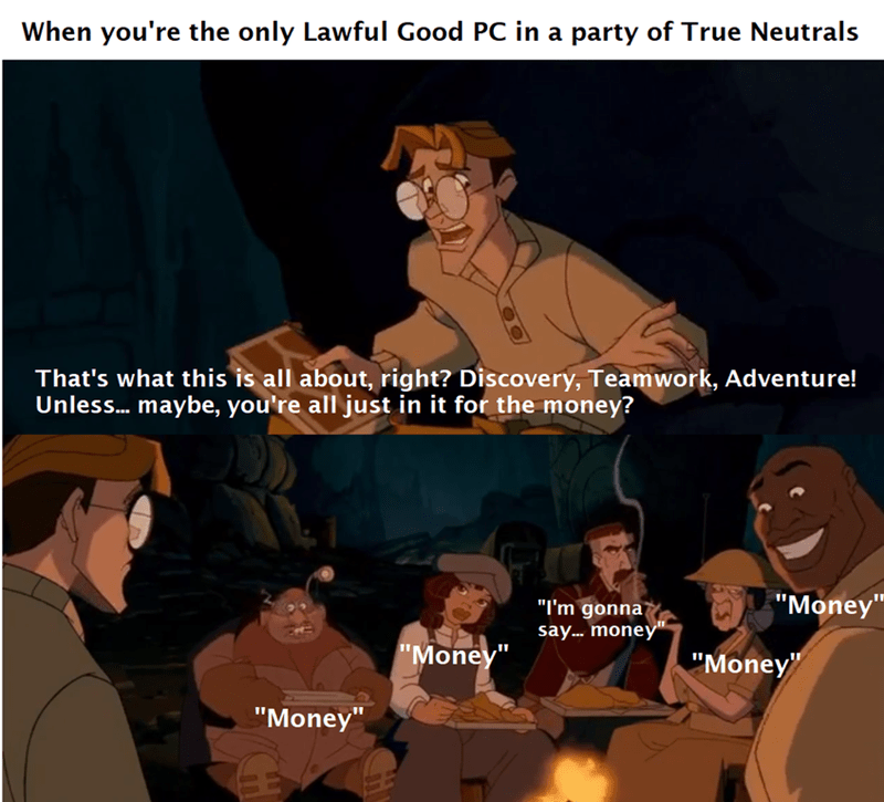 """Head - When you're the only Lawful Good PC in a party of True Neutrals That's what this is all about, right? Discovery, Teamwork, Adventure! Unless. maybe, you're all just in it for the money? """"Money"""" """"I'm gonna say. money"""" """"Money"""" """"Money"""" """"Money"""""""