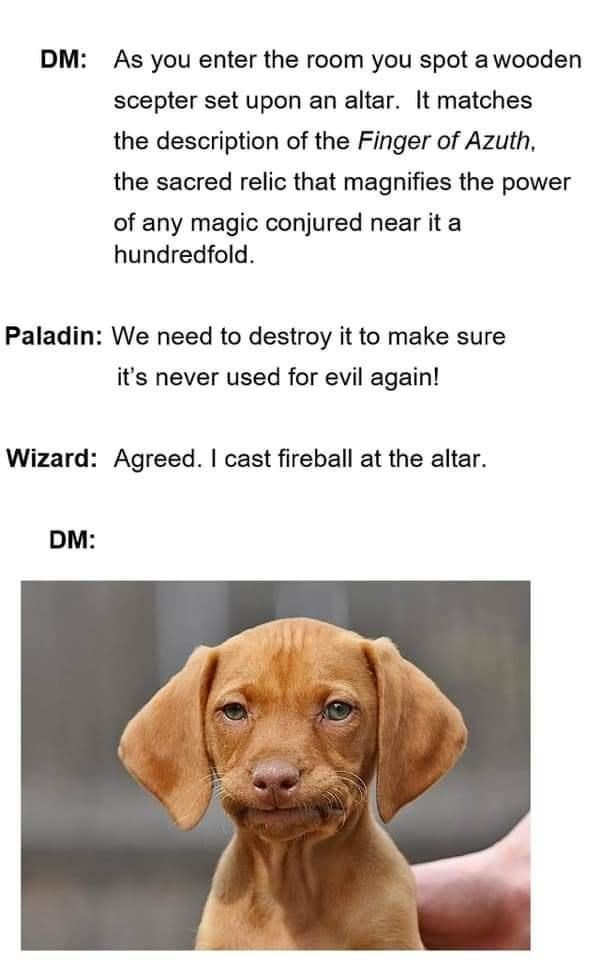 Brown - DM: As you enter the room you spot a wooden scepter set upon an altar. It matches the description of the Finger of Azuth, the sacred relic that magnifies the power of any magic conjured near it a hundredfold. Paladin: We need to destroy it to make sure it's never used for evil again! Wizard: Agreed. I cast fireball at the altar. DM: