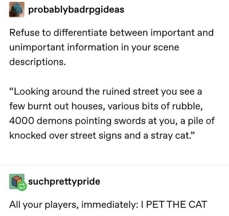 """Font - probablybadrpgideas Refuse to differentiate between important and unimportant information in your scene descriptions. """"Looking around the ruined street you see a few burnt out houses, various bits of rubble, 4000 demons pointing swords at you, a pile of knocked over street signs and a stray cat."""" suchprettypride All your players, immediately: I PET THE CAT"""