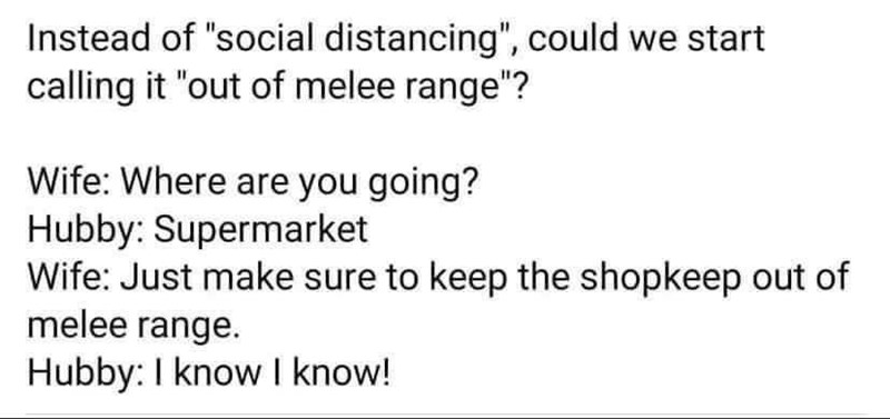 """Font - Instead of """"social distancing"""", could we start calling it """"out of melee range""""? Wife: Where are you going? Hubby: Supermarket Wife: Just make sure to keep the shopkeep out of melee range. Hubby: I know I know!"""