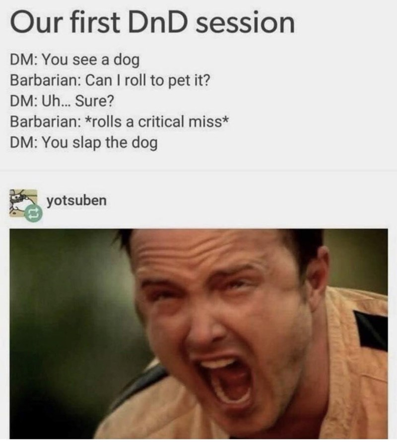 Forehead - Our first DnD session DM: You see a dog Barbarian: Can I roll to pet it? DM: Uh... Sure? Barbarian: *rolls a critical miss* DM: You slap the dog yotsuben