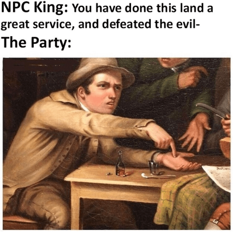 Table - NPC King: You have done this land a great service, and defeated the evil- The Party: