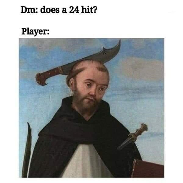 Face - Dm: does a 24 hit? Player: