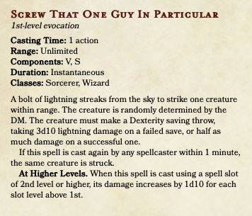Font - Screw THAT ONE GUY IN PARTICULAR 1st-level evocation Casting Time: 1 action Range: Unlimited Components: V, S Duration: Instantaneous Classes: Sorcerer, Wizard A bolt of lightning streaks from the sky to strike one creature within range. The creature is randomly determined by the DM. The creature must make a Dexterity saving throw, taking 3d10 lightning damage on a failed save, or half as much damage on a successful one. If this spell is cast again by any spellcaster within 1 minute, the