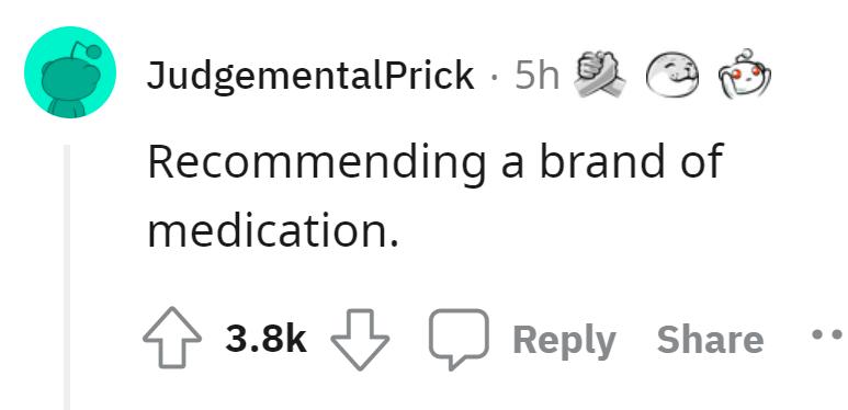 Font - JudgementalPrick · 5h Recommending a brand of medication. 3.8k Reply Share