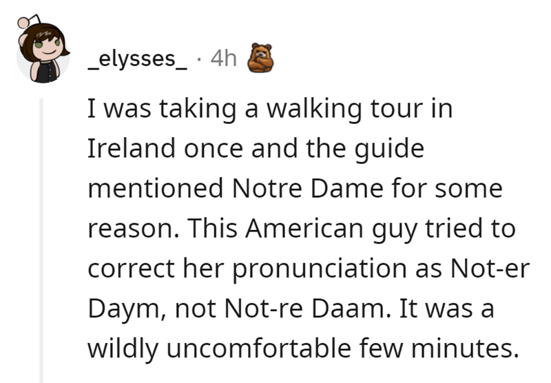 Font - _elysses_· 4h I was taking a walking tour in Ireland once and the guide mentioned Notre Dame for some reason. This American guy tried to correct her pronunciation as Not-er Daym, not Not-re Daam. It was a wildly uncomfortable few minutes.