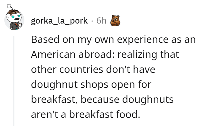 Font - gorka_la_pork · 6h Based on my own experience as an American abroad: realizing that other countries don't have doughnut shops open for breakfast, because doughnuts aren't a breakfast food.
