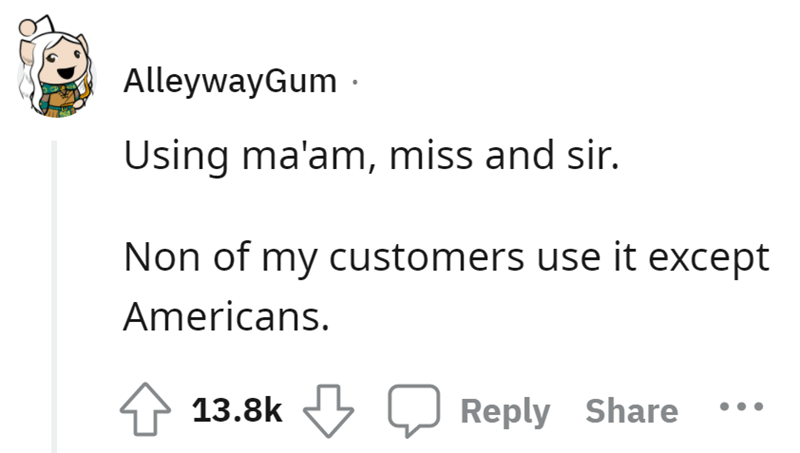 Font - AlleywayGum - Using ma'am, miss and sir. Non of my customers use it except Americans. 4 13.8k Reply Share