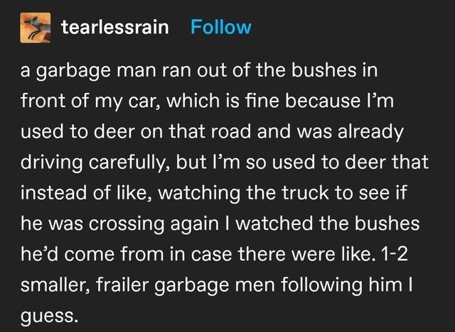 Font - tearlessrain Follow a garbage man ran out of the bushes in front of my car, which is fine because l'm used to deer on that road and was already driving carefully, but I'm so used to deer that instead of like, watching the truck to see if he was crossing again I watched the bushes he'd come from in case there were like. 1-2 smaller, frailer garbage men following him I guess.