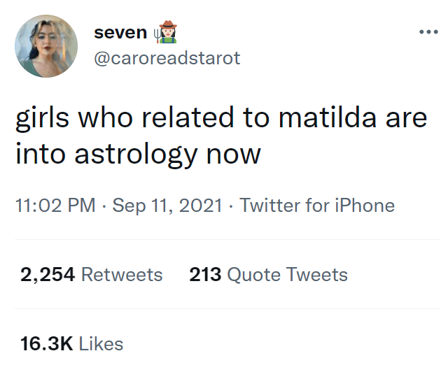 Font - seven u •.. @caroreadstarot girls who related to matilda are into astrology now 11:02 PM · Sep 11, 2021 · Twitter for iPhone 2,254 Retweets 213 Quote Tweets 16.3K Likes