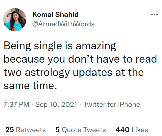 Font - Komal Shahid @ArmedWithWords Being single is amazing because you don't have to read two astrology updates at the same time. 7:37 PM · Sep 10, 2021 · Twitter for iPhone 25 Retweets 5 Quote Tweets 440 Likes