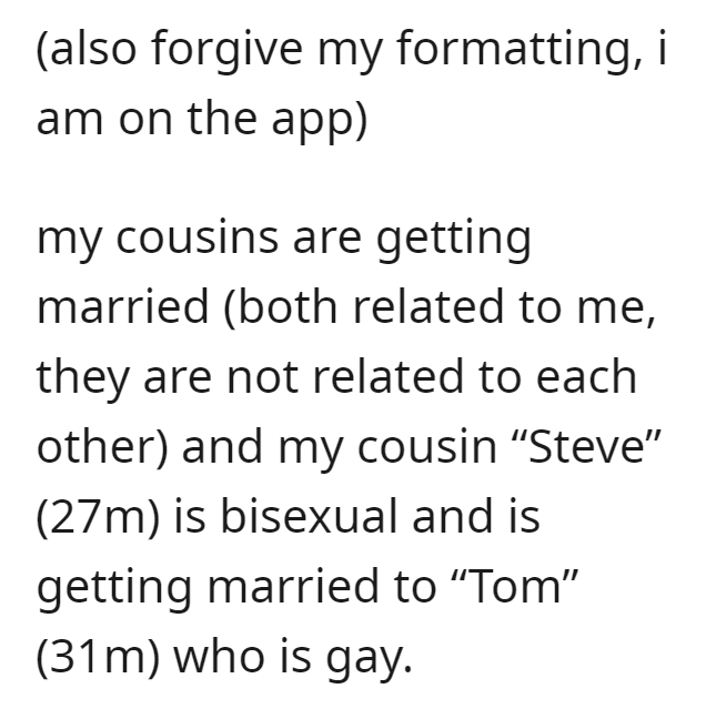 """Font - (also forgive my formatting, i am on the app) my cousins are getting married (both related to me, they are not related to each other) and my cousin """"Steve"""" (27m) is bisexual and is getting married to """"Tom"""" (31m) who is gay."""