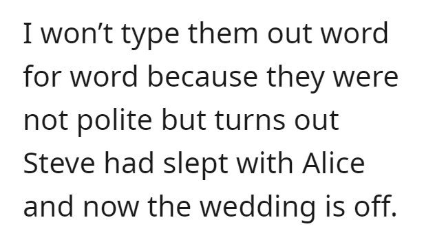 Font - I won't type them out word for word because they were not polite but turns out Steve had slept with Alice and now the wedding is off.