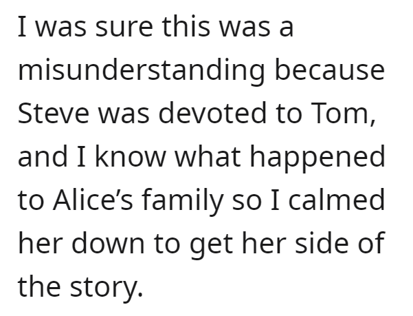 Font - I was sure this was a misunderstanding because Steve was devoted to Tom, and I know what happened to Alice's family so I calmed her down to get her side of the story.