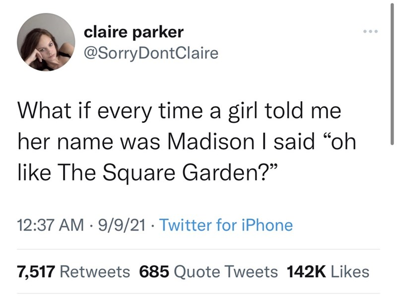 """Font - claire parker @SorryDontClaire What if every time a girl told me her name was Madison I said """"oh like The Square Garden?"""" 12:37 AM · 9/9/21 · Twitter for iPhone 7,517 Retweets 685 Quote Tweets 142K Likes"""